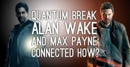 Quantum Break, Alan Wake & Max Payne Connection
